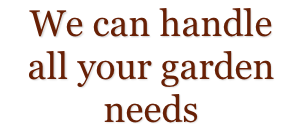 We can handle  all your garden needs